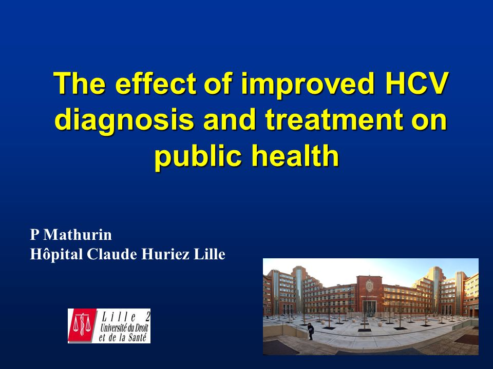 The effect of improved HCV diagnosis and treatment on public health The effect of improved HCV diagnosis and treatment on public health P Mathurin Hôpital Claude Huriez Lille