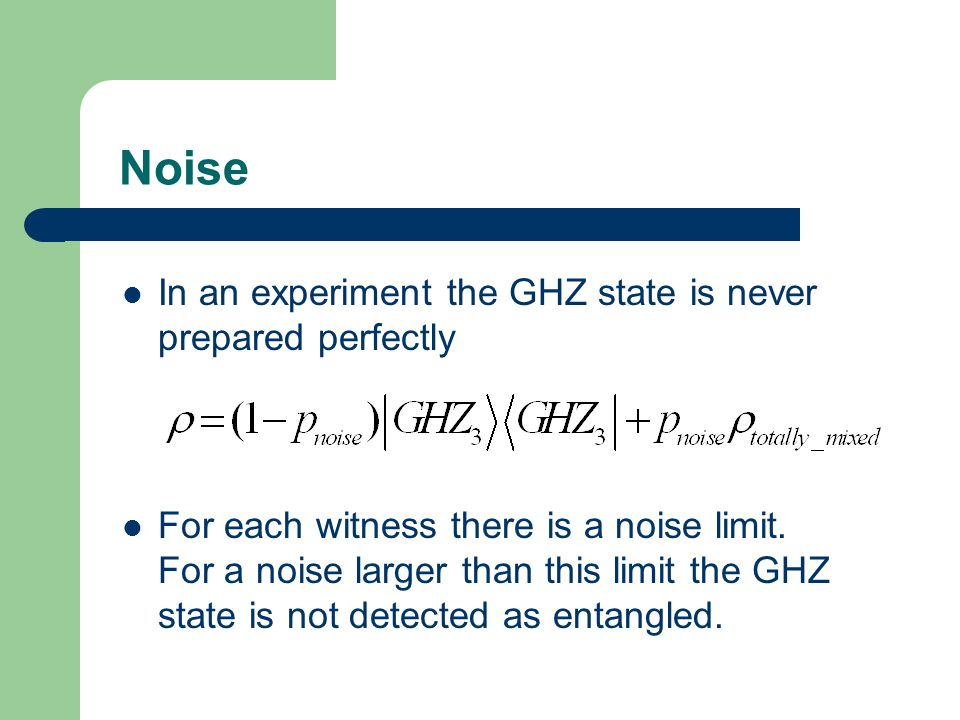 Noise In an experiment the GHZ state is never prepared perfectly For each witness there is a noise limit.