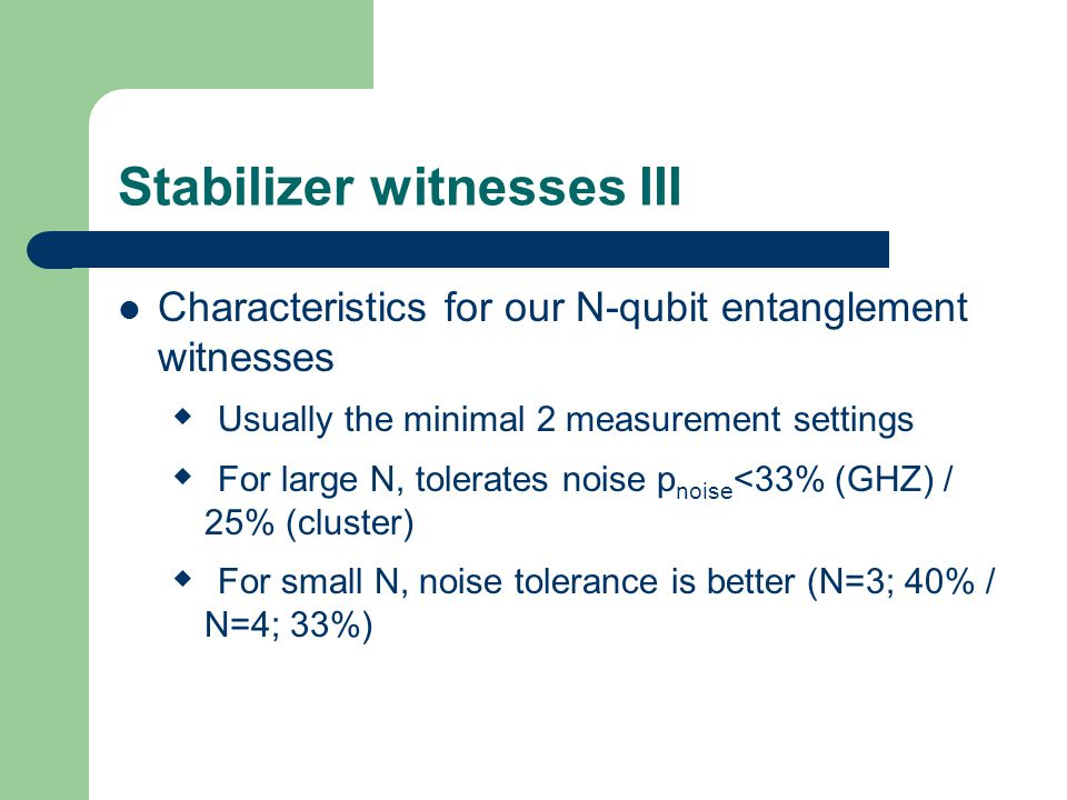 Stabilizer witnesses III Characteristics for our N-qubit entanglement witnesses  Usually the minimal 2 measurement settings  For large N, tolerates noise p noise <33% (GHZ) / 25% (cluster)  For small N, noise tolerance is better (N=3; 40% / N=4; 33%)