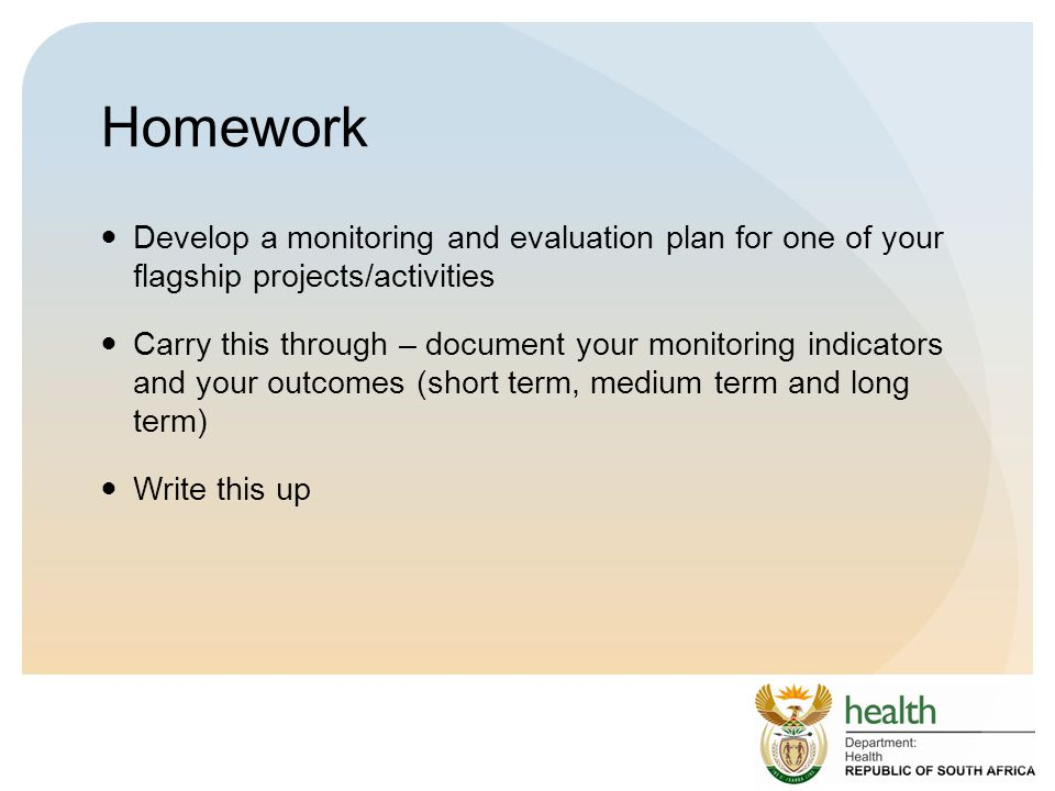 Homework Develop a monitoring and evaluation plan for one of your flagship projects/activities Carry this through – document your monitoring indicators and your outcomes (short term, medium term and long term) Write this up
