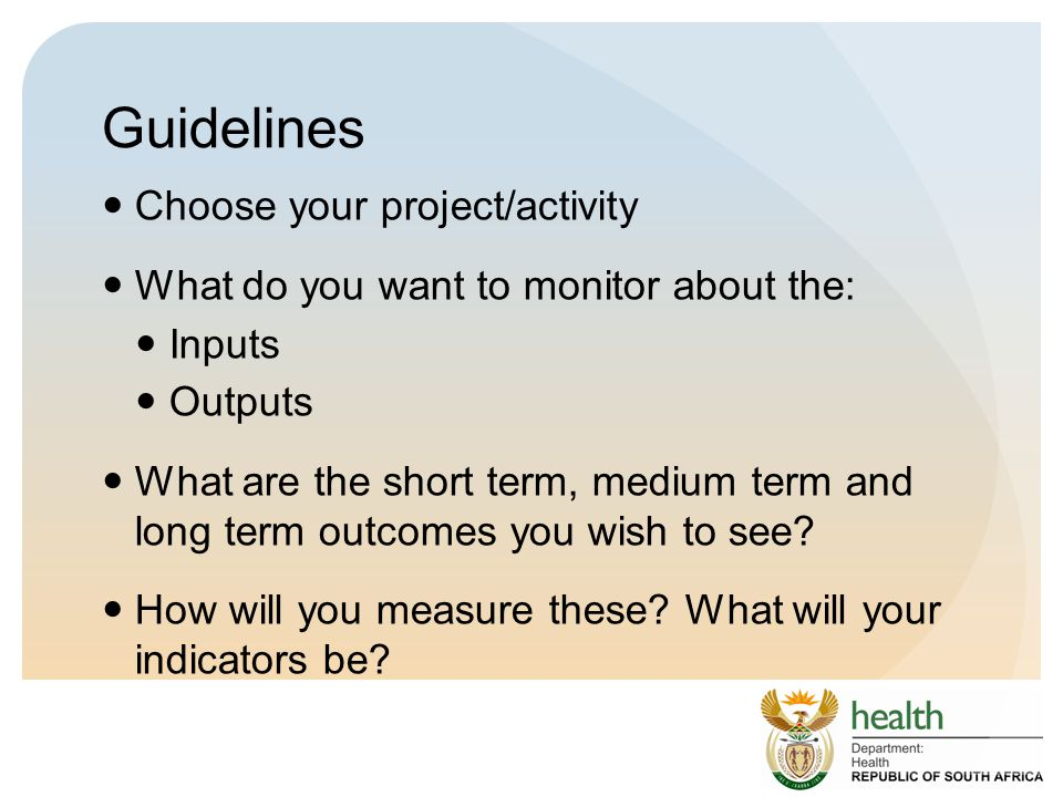 Guidelines Choose your project/activity What do you want to monitor about the: Inputs Outputs What are the short term, medium term and long term outcomes you wish to see.