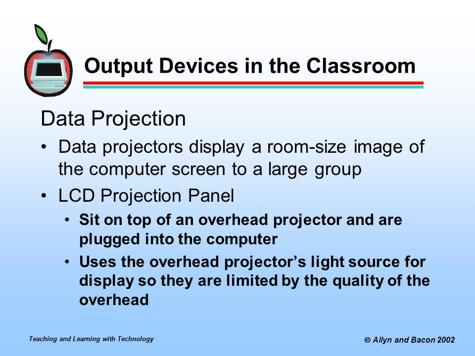 Teaching and Learning with Technology  Allyn and Bacon 2002 Output Devices in the Classroom Data Projection Data projectors display a room-size image of the computer screen to a large group LCD Projection Panel Sit on top of an overhead projector and are plugged into the computer Uses the overhead projector's light source for display so they are limited by the quality of the overhead