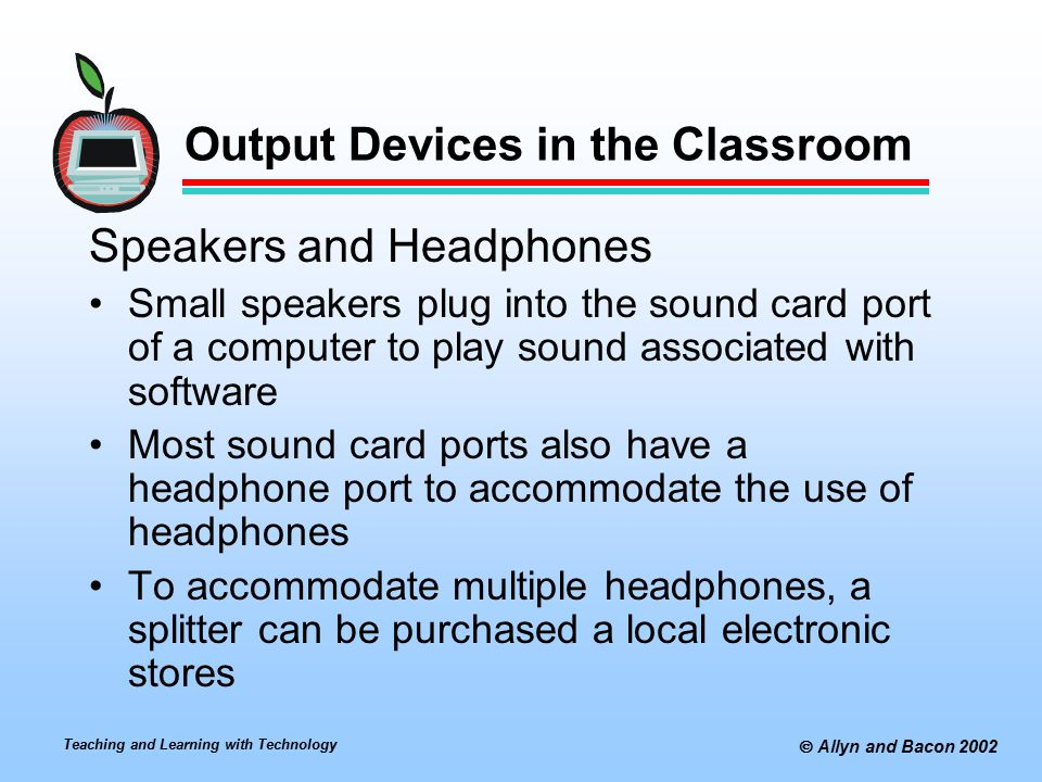 Teaching and Learning with Technology  Allyn and Bacon 2002 Output Devices in the Classroom Speakers and Headphones Small speakers plug into the sound card port of a computer to play sound associated with software Most sound card ports also have a headphone port to accommodate the use of headphones To accommodate multiple headphones, a splitter can be purchased a local electronic stores