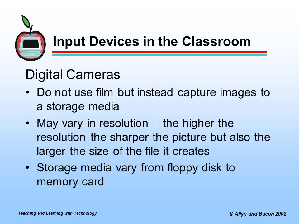 Teaching and Learning with Technology  Allyn and Bacon 2002 Input Devices in the Classroom Digital Cameras Do not use film but instead capture images to a storage media May vary in resolution – the higher the resolution the sharper the picture but also the larger the size of the file it creates Storage media vary from floppy disk to memory card