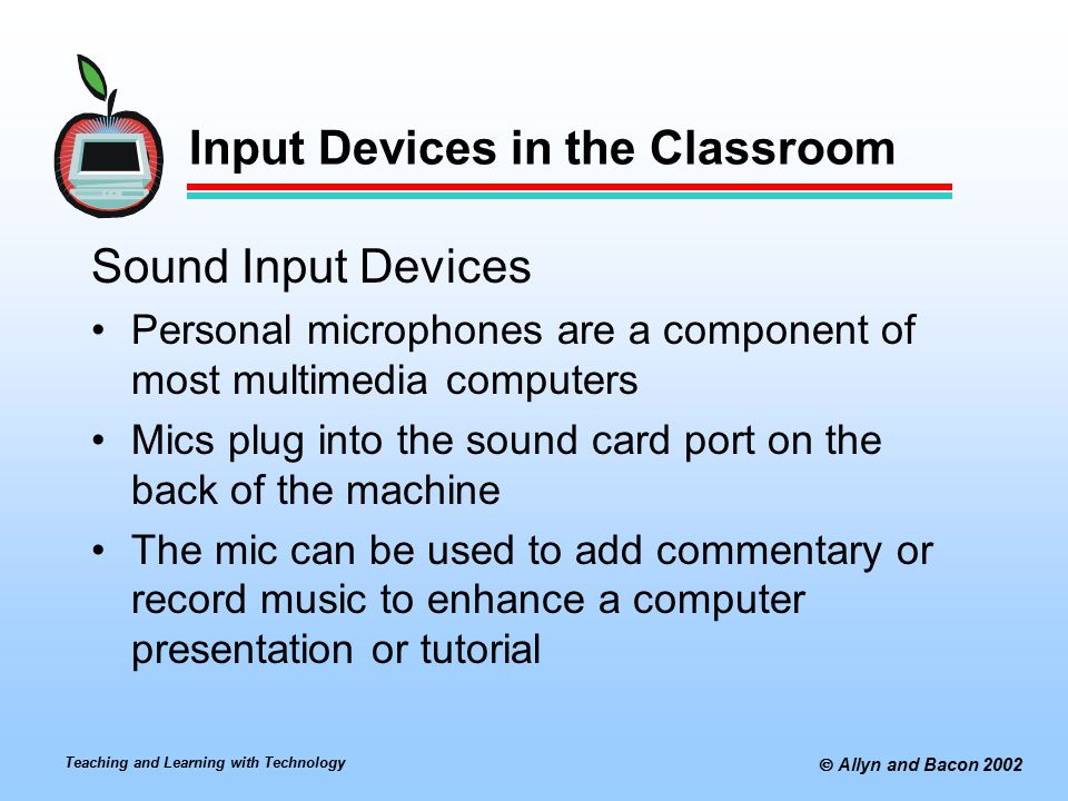 Teaching and Learning with Technology  Allyn and Bacon 2002 Input Devices in the Classroom Sound Input Devices Personal microphones are a component of most multimedia computers Mics plug into the sound card port on the back of the machine The mic can be used to add commentary or record music to enhance a computer presentation or tutorial
