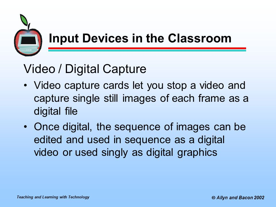 Teaching and Learning with Technology  Allyn and Bacon 2002 Input Devices in the Classroom Video / Digital Capture Video capture cards let you stop a video and capture single still images of each frame as a digital file Once digital, the sequence of images can be edited and used in sequence as a digital video or used singly as digital graphics