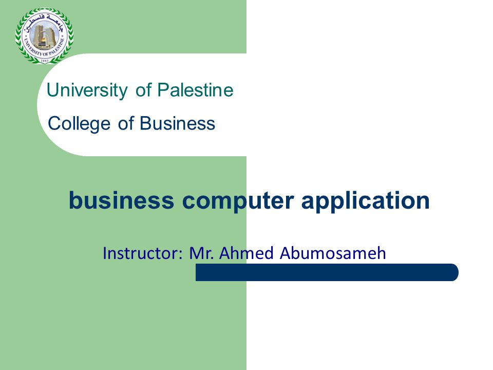 business computer application University of Palestine College of Business Instructor: Mr.