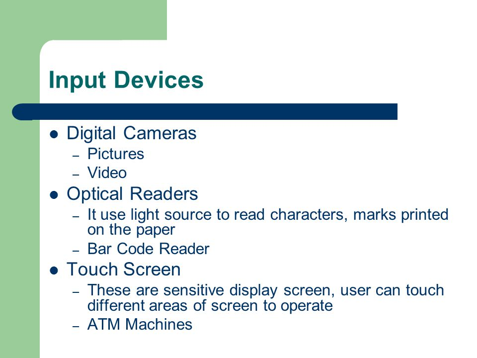 Input Devices Digital Cameras – Pictures – Video Optical Readers – It use light source to read characters, marks printed on the paper – Bar Code Reader Touch Screen – These are sensitive display screen, user can touch different areas of screen to operate – ATM Machines