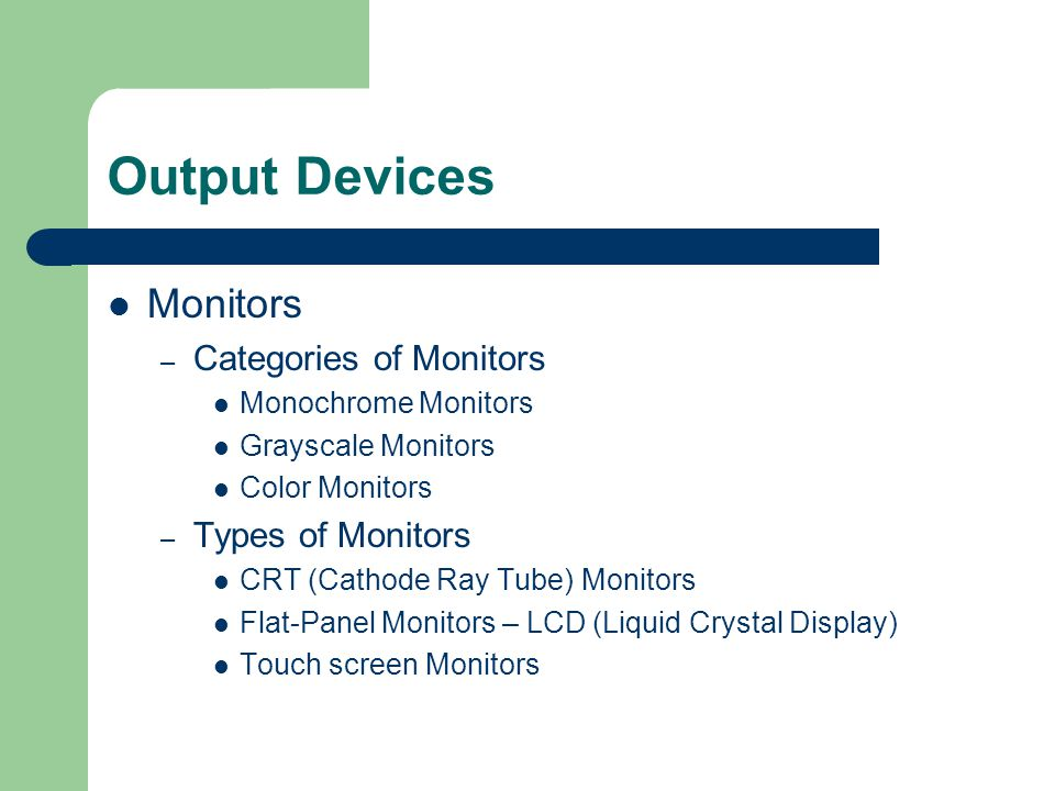 Output Devices Monitors – Categories of Monitors Monochrome Monitors Grayscale Monitors Color Monitors – Types of Monitors CRT (Cathode Ray Tube) Monitors Flat-Panel Monitors – LCD (Liquid Crystal Display) Touch screen Monitors