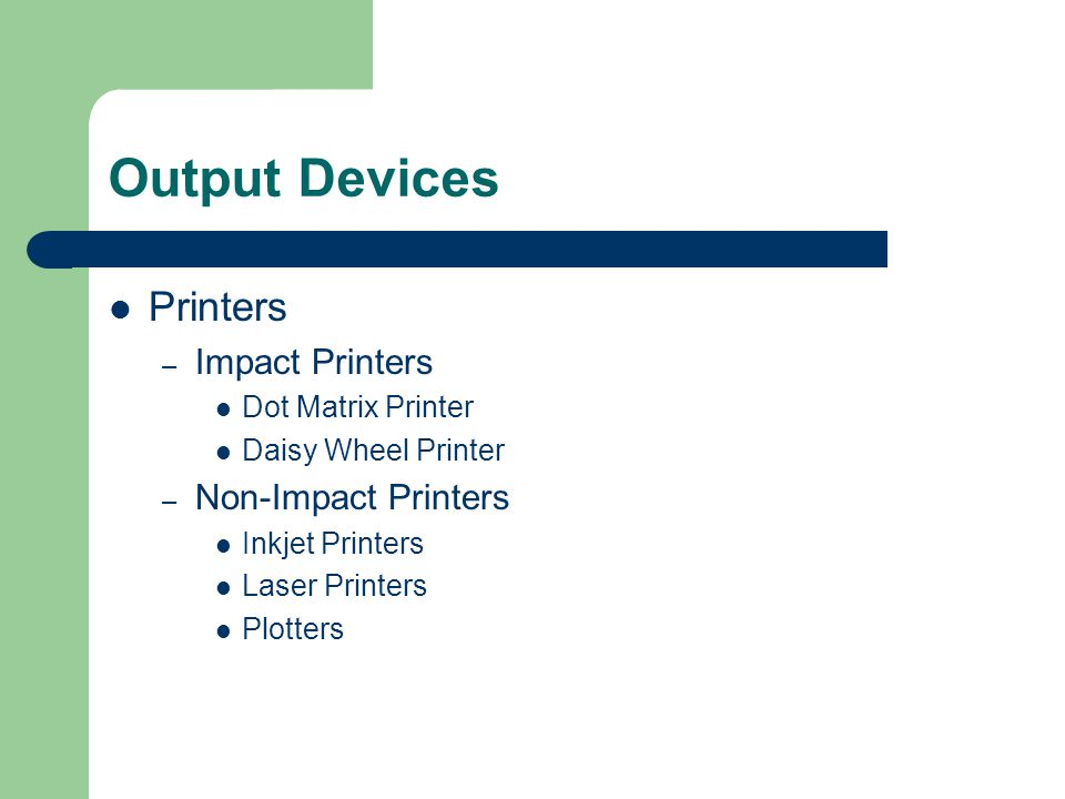 Output Devices Printers – Impact Printers Dot Matrix Printer Daisy Wheel Printer – Non-Impact Printers Inkjet Printers Laser Printers Plotters