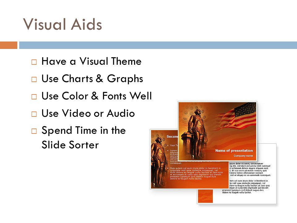  Have a Visual Theme  Use Charts & Graphs  Use Color & Fonts Well  Use Video or Audio  Spend Time in the Slide Sorter Visual Aids