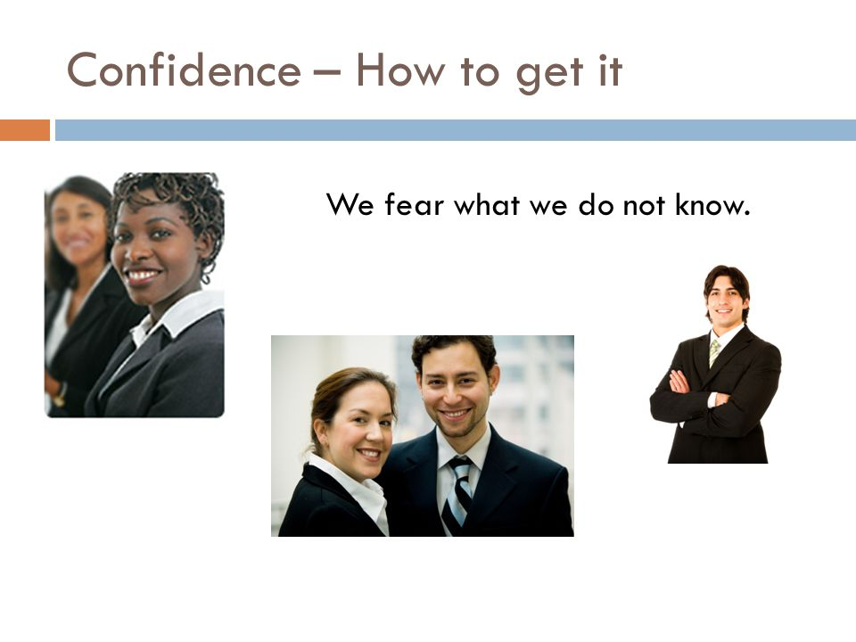 Confidence – How to get it We fear what we do not know.