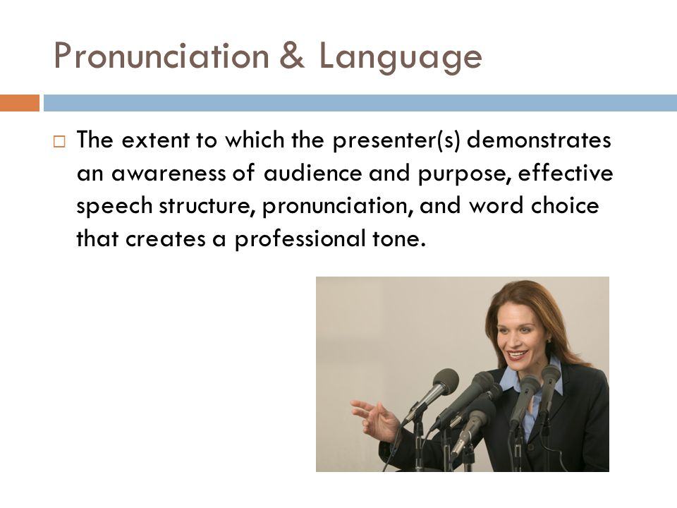 Pronunciation & Language  The extent to which the presenter(s) demonstrates an awareness of audience and purpose, effective speech structure, pronunciation, and word choice that creates a professional tone.