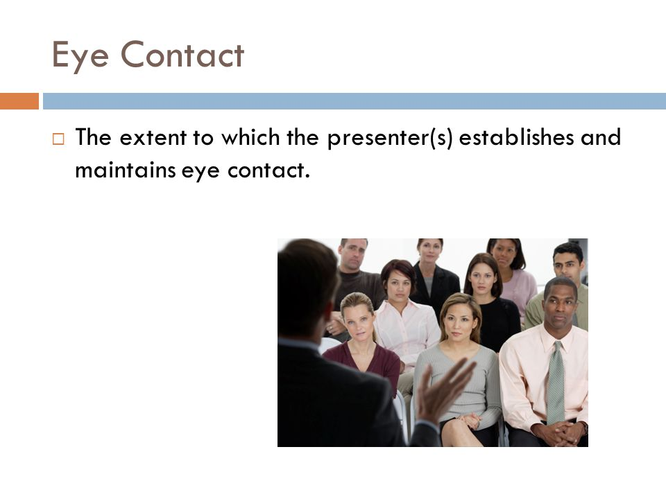 Eye Contact  The extent to which the presenter(s) establishes and maintains eye contact.