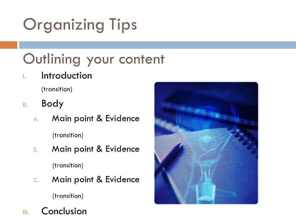 Organizing Tips I. Introduction (transition) II. Body A.