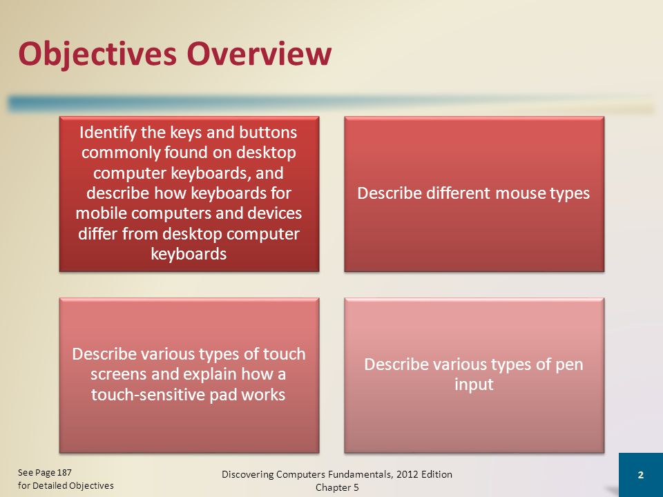 Objectives Overview Identify the keys and buttons commonly found on desktop computer keyboards, and describe how keyboards for mobile computers and devices differ from desktop computer keyboards Describe different mouse types Describe various types of touch screens and explain how a touch-sensitive pad works Describe various types of pen input Discovering Computers Fundamentals, 2012 Edition Chapter 5 2 See Page 187 for Detailed Objectives