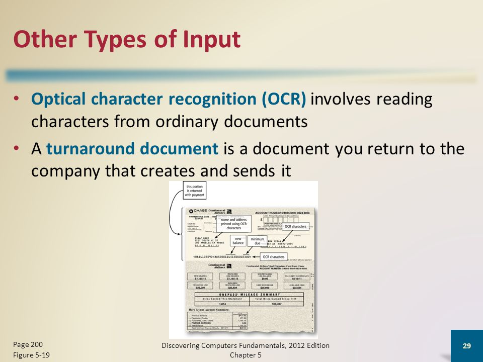 Other Types of Input Optical character recognition (OCR) involves reading characters from ordinary documents A turnaround document is a document you return to the company that creates and sends it Discovering Computers Fundamentals, 2012 Edition Chapter 5 29 Page 200 Figure 5-19