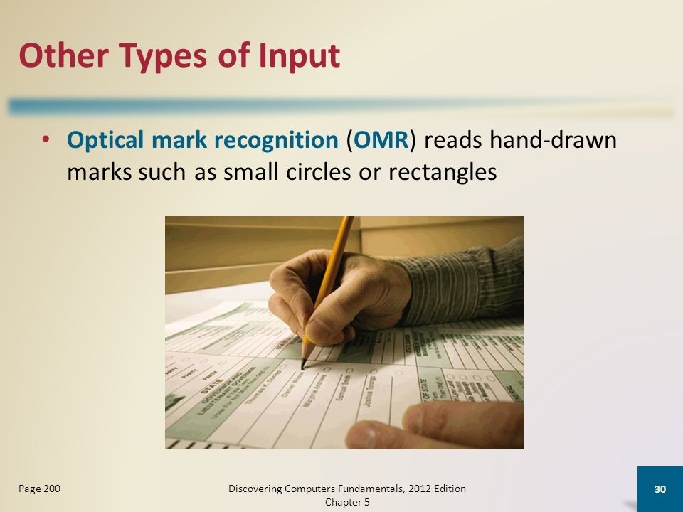 Other Types of Input Optical mark recognition (OMR) reads hand-drawn marks such as small circles or rectangles Discovering Computers Fundamentals, 2012 Edition Chapter 5 30 Page 200