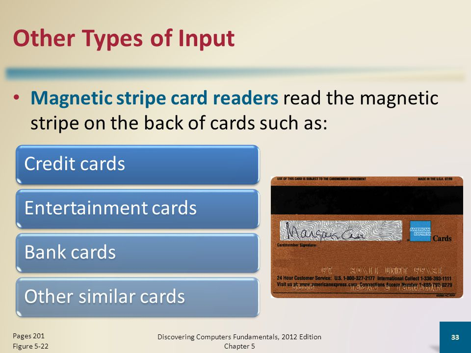 Other Types of Input Magnetic stripe card readers read the magnetic stripe on the back of cards such as: Discovering Computers Fundamentals, 2012 Edition Chapter 5 33 Pages 201 Figure 5-22 Credit cardsEntertainment cardsBank cardsOther similar cards