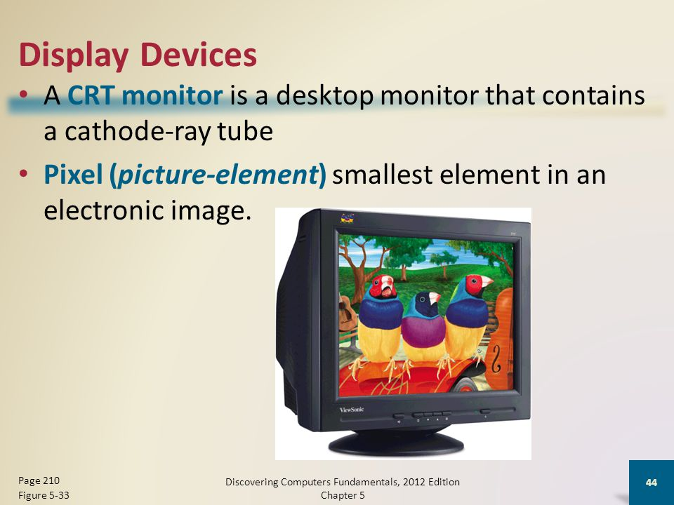 Display Devices A CRT monitor is a desktop monitor that contains a cathode-ray tube Pixel (picture-element) smallest element in an electronic image.