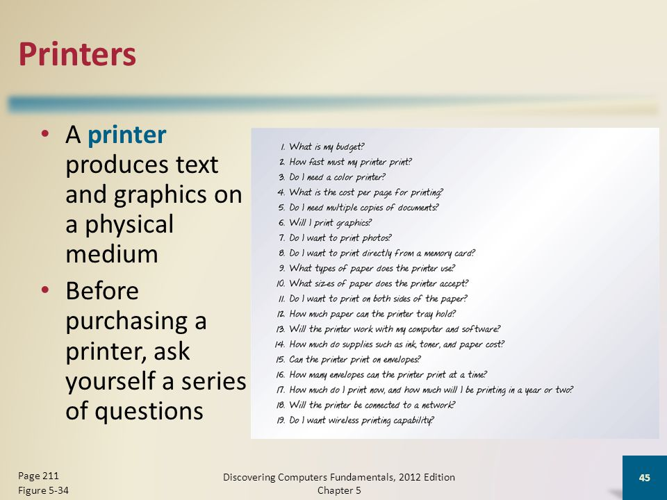 Printers A printer produces text and graphics on a physical medium Before purchasing a printer, ask yourself a series of questions Discovering Computers Fundamentals, 2012 Edition Chapter 5 45 Page 211 Figure 5-34