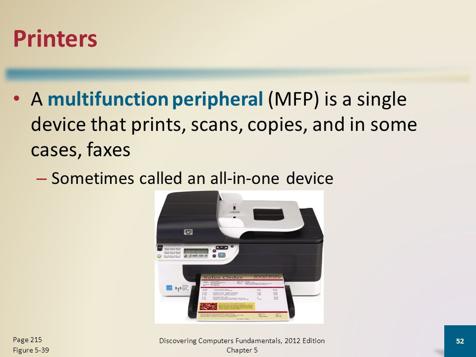 Printers A multifunction peripheral (MFP) is a single device that prints, scans, copies, and in some cases, faxes – Sometimes called an all-in-one device Discovering Computers Fundamentals, 2012 Edition Chapter 5 52 Page 215 Figure 5-39