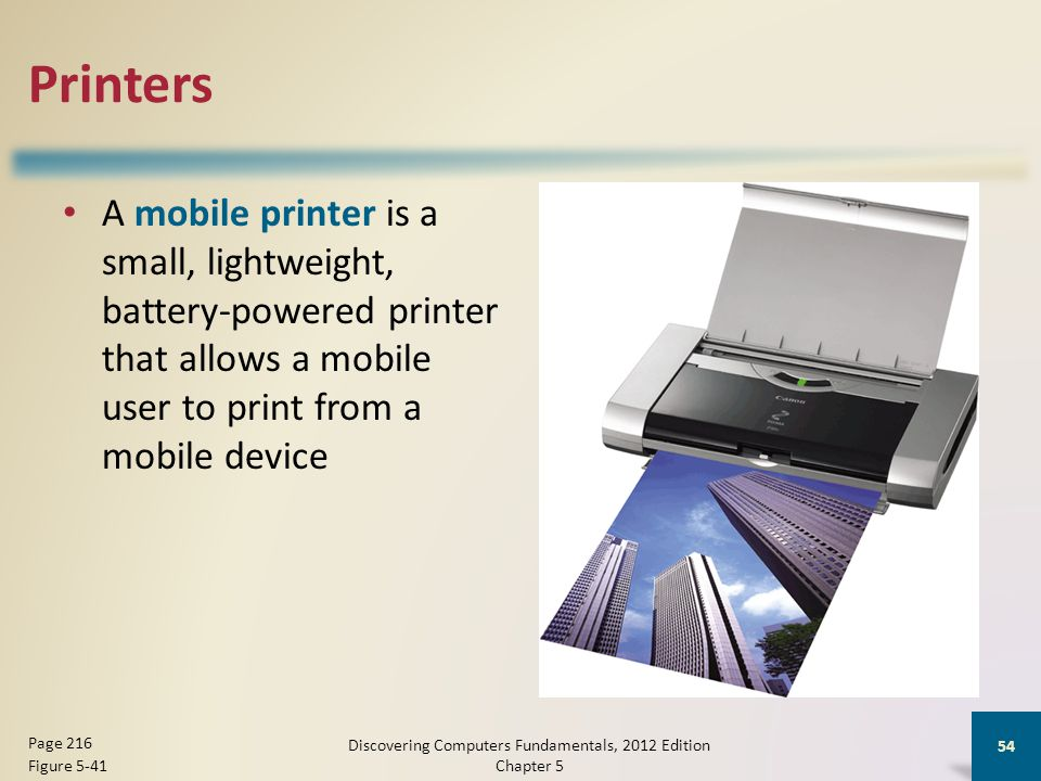 Printers A mobile printer is a small, lightweight, battery-powered printer that allows a mobile user to print from a mobile device Discovering Computers Fundamentals, 2012 Edition Chapter 5 54 Page 216 Figure 5-41
