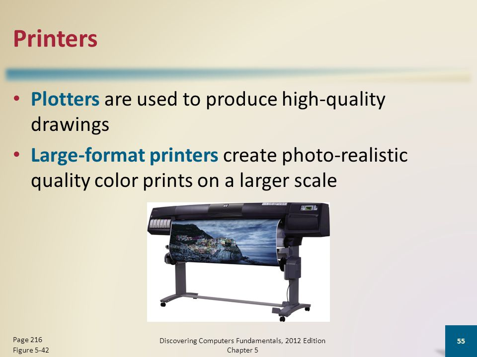 Printers Plotters are used to produce high-quality drawings Large-format printers create photo-realistic quality color prints on a larger scale Discovering Computers Fundamentals, 2012 Edition Chapter 5 55 Page 216 Figure 5-42