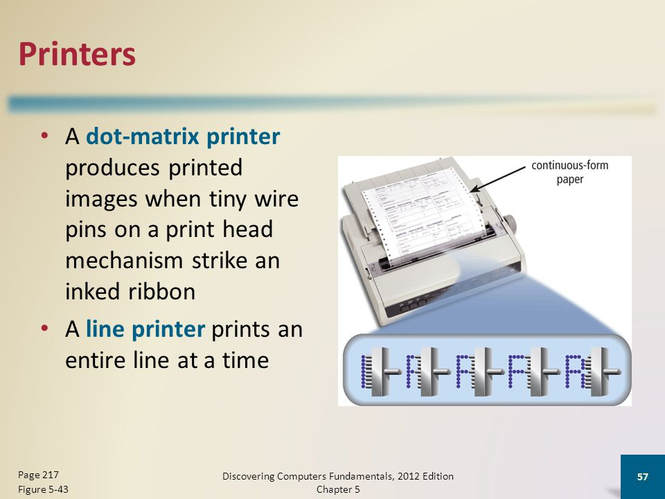 Printers A dot-matrix printer produces printed images when tiny wire pins on a print head mechanism strike an inked ribbon A line printer prints an entire line at a time Discovering Computers Fundamentals, 2012 Edition Chapter 5 57 Page 217 Figure 5-43