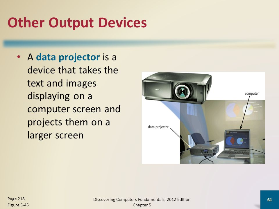 Other Output Devices A data projector is a device that takes the text and images displaying on a computer screen and projects them on a larger screen Discovering Computers Fundamentals, 2012 Edition Chapter 5 61 Page 218 Figure 5-45