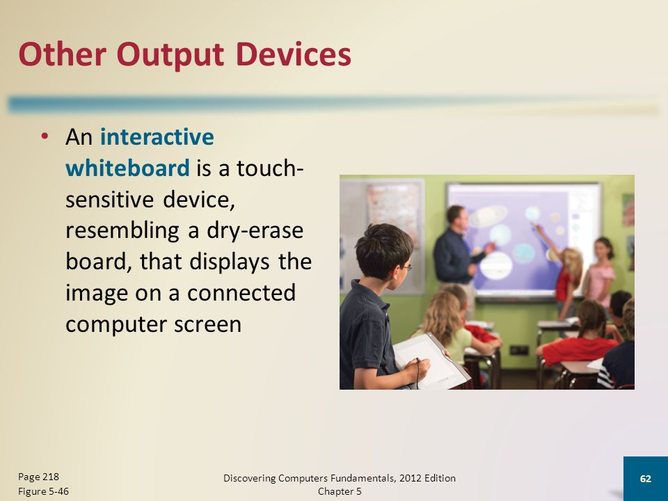 Other Output Devices An interactive whiteboard is a touch- sensitive device, resembling a dry-erase board, that displays the image on a connected computer screen Discovering Computers Fundamentals, 2012 Edition Chapter 5 62 Page 218 Figure 5-46
