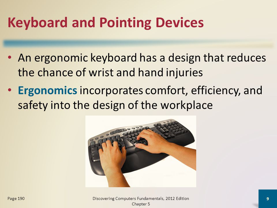 Keyboard and Pointing Devices An ergonomic keyboard has a design that reduces the chance of wrist and hand injuries Ergonomics incorporates comfort, efficiency, and safety into the design of the workplace Discovering Computers Fundamentals, 2012 Edition Chapter 5 9 Page 190