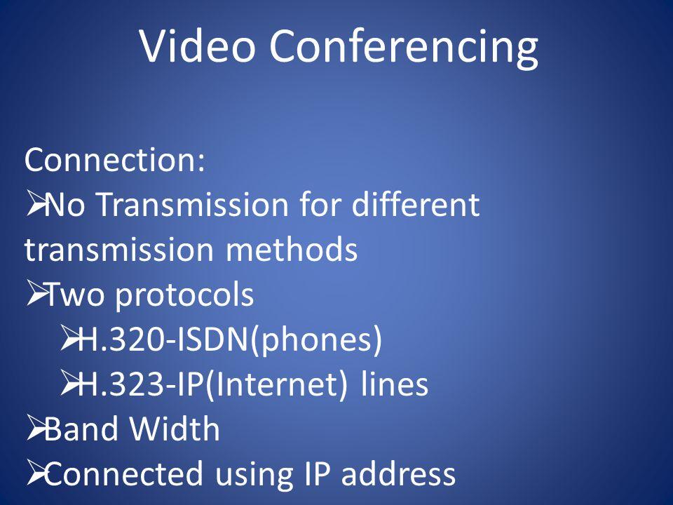 Video Conferencing Connection:  No Transmission for different transmission methods  Two protocols  H.320-ISDN(phones)  H.323-IP(Internet) lines  Band Width  Connected using IP address