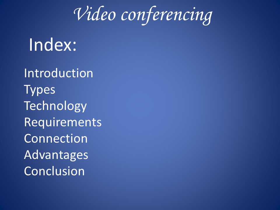 Video conferencing Index : Introduction Types Technology Requirements Connection Advantages Conclusion