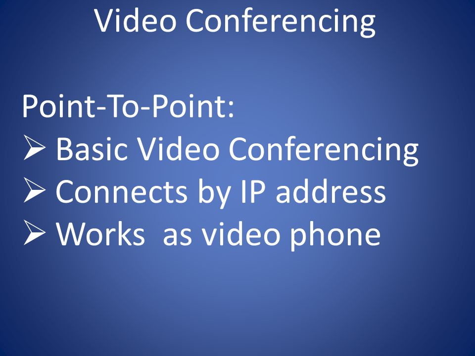Video Conferencing Point-To-Point:  Basic Video Conferencing  Connects by IP address  Works as video phone