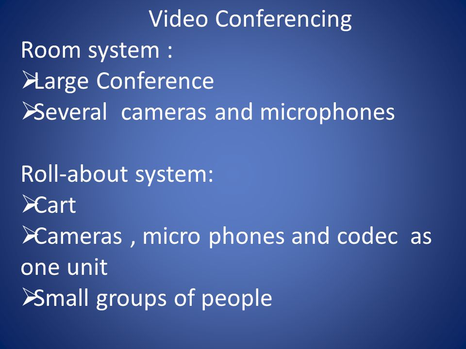 Video Conferencing Room system :  Large Conference  Several cameras and microphones Roll-about system:  Cart  Cameras, micro phones and codec as one unit  Small groups of people
