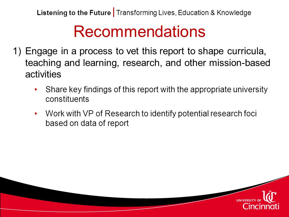 Listening to the Future Transforming Lives, Education & Knowledge Recommendations 1)Engage in a process to vet this report to shape curricula, teaching and learning, research, and other mission-based activities Share key findings of this report with the appropriate university constituents Work with VP of Research to identify potential research foci based on data of report