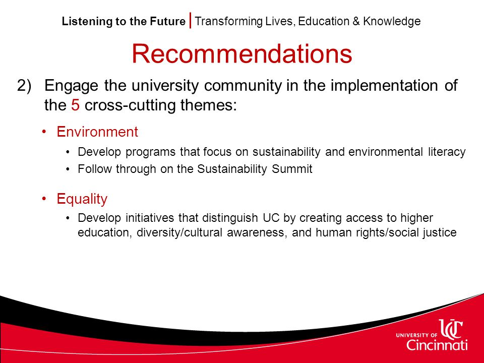 Listening to the Future Transforming Lives, Education & Knowledge Recommendations 2)Engage the university community in the implementation of the 5 cross-cutting themes: Environment Develop programs that focus on sustainability and environmental literacy Follow through on the Sustainability Summit Equality Develop initiatives that distinguish UC by creating access to higher education, diversity/cultural awareness, and human rights/social justice