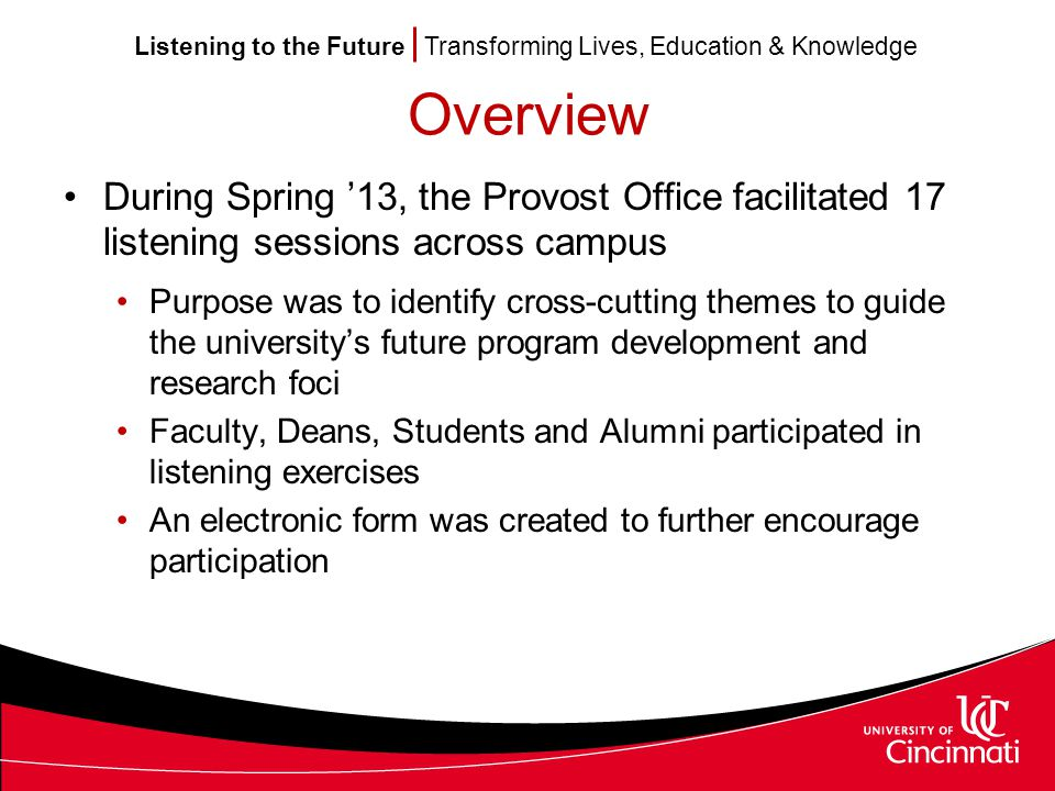 Listening to the Future Transforming Lives, Education & Knowledge Overview During Spring '13, the Provost Office facilitated 17 listening sessions across campus Purpose was to identify cross-cutting themes to guide the university's future program development and research foci Faculty, Deans, Students and Alumni participated in listening exercises An electronic form was created to further encourage participation