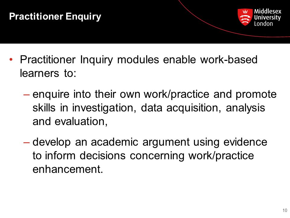 Practitioner Enquiry Practitioner Inquiry modules enable work-based learners to: –enquire into their own work/practice and promote skills in investigation, data acquisition, analysis and evaluation, –develop an academic argument using evidence to inform decisions concerning work/practice enhancement.