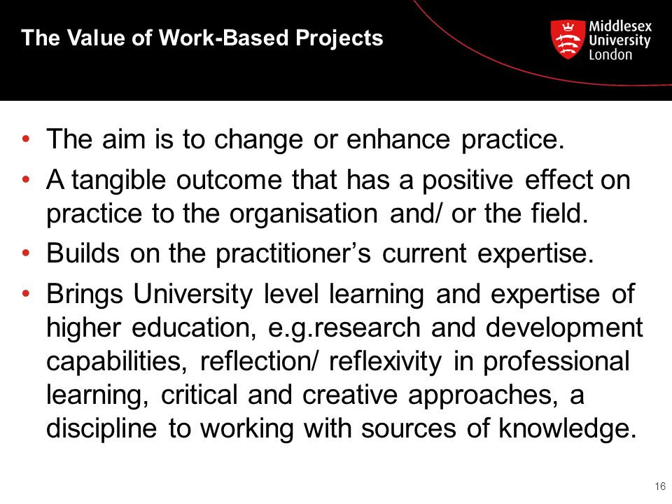 The Value of Work-Based Projects The aim is to change or enhance practice.