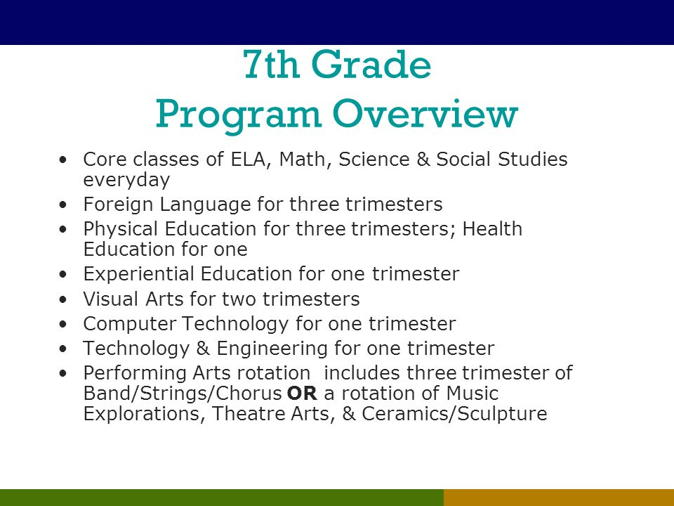 7th Grade Program Overview Core classes of ELA, Math, Science & Social Studies everyday Foreign Language for three trimesters Physical Education for three trimesters; Health Education for one Experiential Education for one trimester Visual Arts for two trimesters Computer Technology for one trimester Technology & Engineering for one trimester Performing Arts rotation includes three trimester of Band/Strings/Chorus OR a rotation of Music Explorations, Theatre Arts, & Ceramics/Sculpture