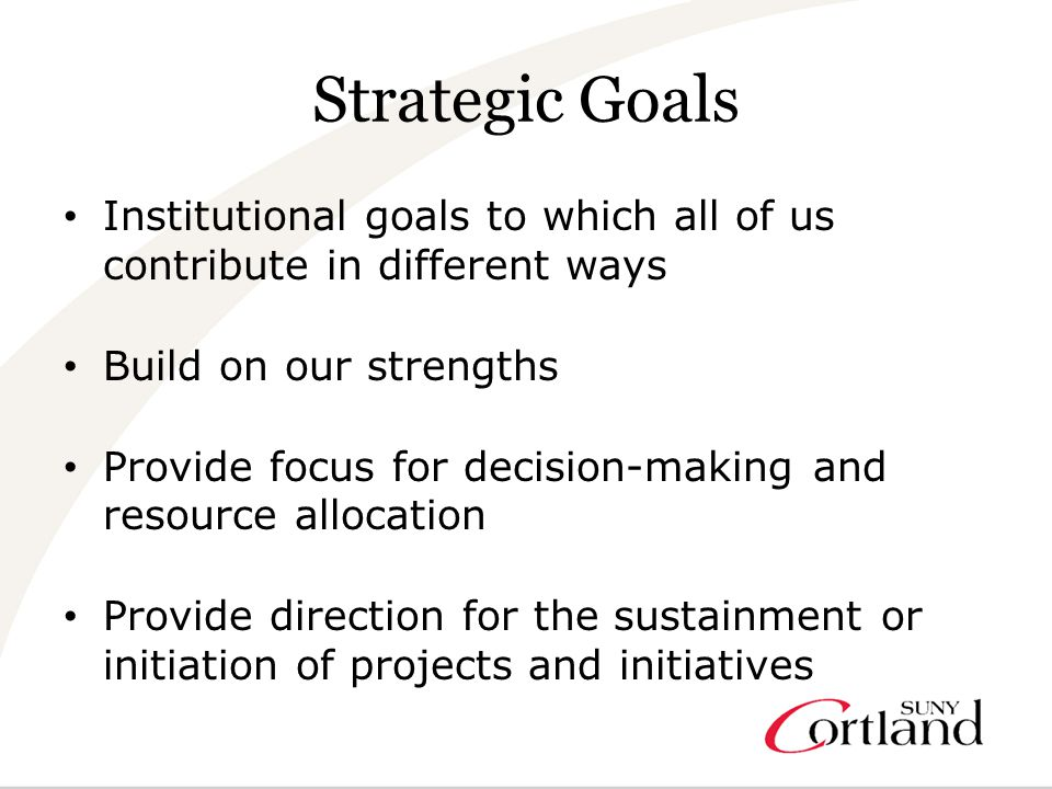 Strategic Goals Institutional goals to which all of us contribute in different ways Build on our strengths Provide focus for decision-making and resource allocation Provide direction for the sustainment or initiation of projects and initiatives
