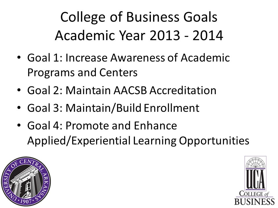 College of Business Goals Academic Year Goal 1: Increase Awareness of Academic Programs and Centers Goal 2: Maintain AACSB Accreditation Goal 3: Maintain/Build Enrollment Goal 4: Promote and Enhance Applied/Experiential Learning Opportunities