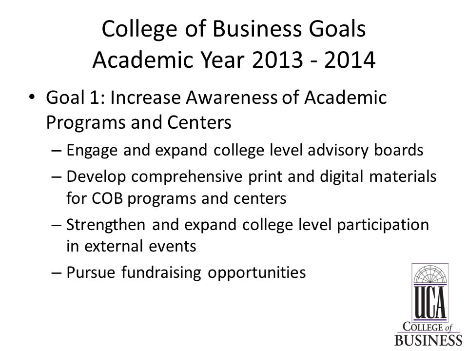 College of Business Goals Academic Year Goal 1: Increase Awareness of Academic Programs and Centers – Engage and expand college level advisory boards – Develop comprehensive print and digital materials for COB programs and centers – Strengthen and expand college level participation in external events – Pursue fundraising opportunities