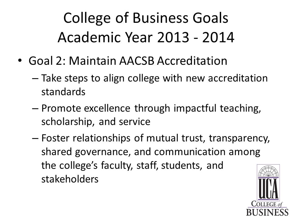 College of Business Goals Academic Year Goal 2: Maintain AACSB Accreditation – Take steps to align college with new accreditation standards – Promote excellence through impactful teaching, scholarship, and service – Foster relationships of mutual trust, transparency, shared governance, and communication among the college's faculty, staff, students, and stakeholders