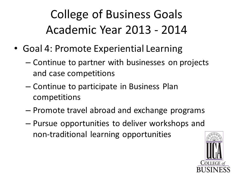 College of Business Goals Academic Year Goal 4: Promote Experiential Learning – Continue to partner with businesses on projects and case competitions – Continue to participate in Business Plan competitions – Promote travel abroad and exchange programs – Pursue opportunities to deliver workshops and non-traditional learning opportunities