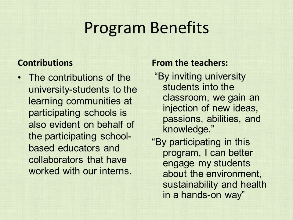 Program Benefits Contributions The contributions of the university-students to the learning communities at participating schools is also evident on behalf of the participating school- based educators and collaborators that have worked with our interns.