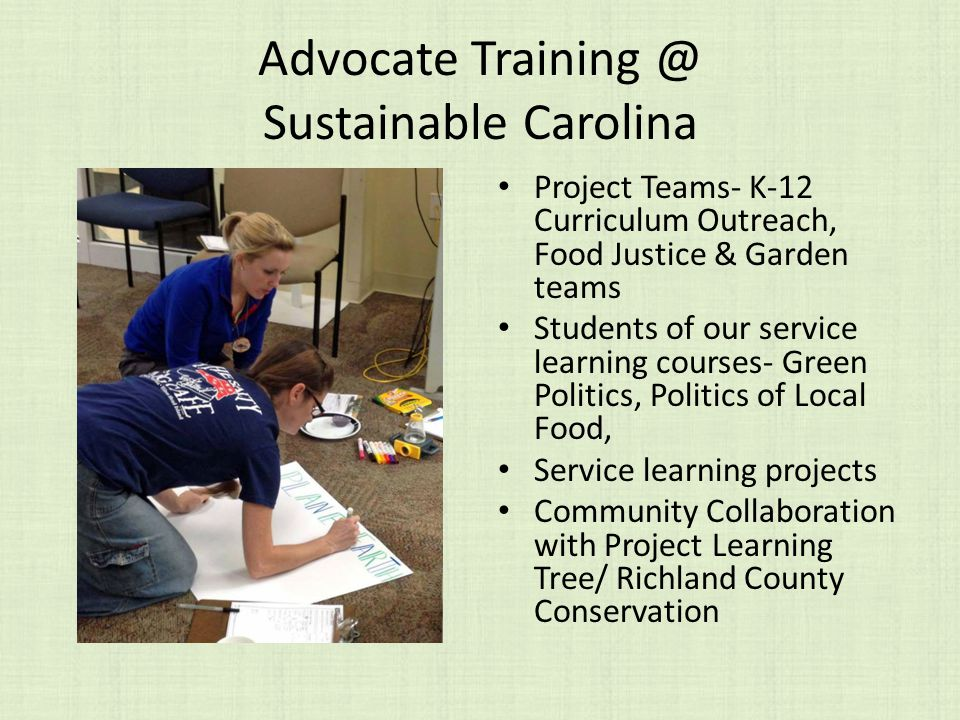Advocate Sustainable Carolina Project Teams- K-12 Curriculum Outreach, Food Justice & Garden teams Students of our service learning courses- Green Politics, Politics of Local Food, Service learning projects Community Collaboration with Project Learning Tree/ Richland County Conservation