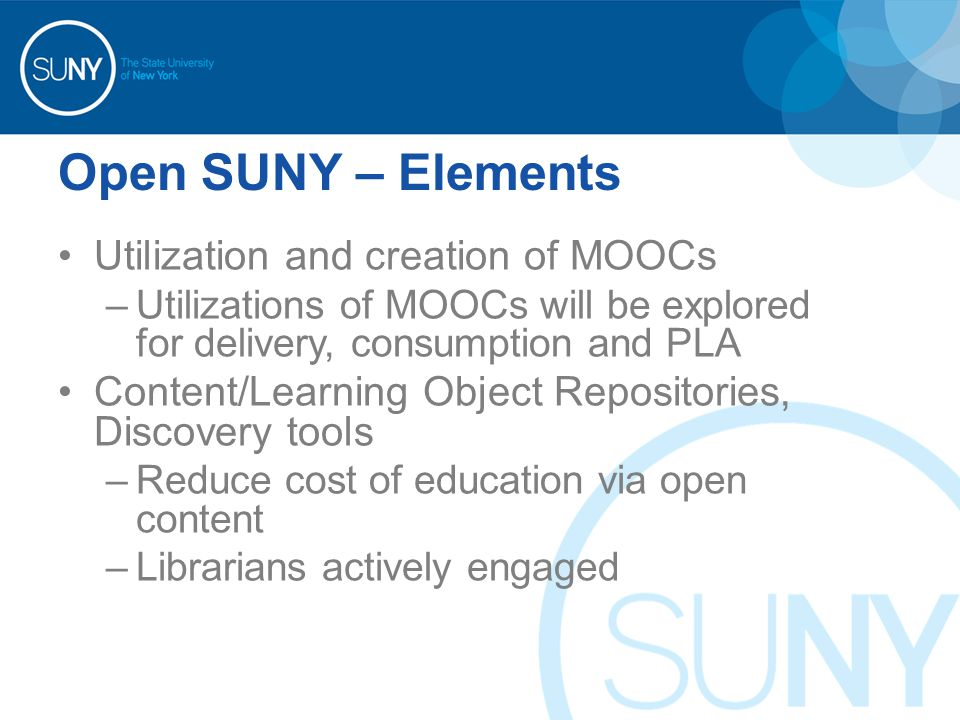 Open SUNY – Elements Utilization and creation of MOOCs –Utilizations of MOOCs will be explored for delivery, consumption and PLA Content/Learning Object Repositories, Discovery tools –Reduce cost of education via open content –Librarians actively engaged